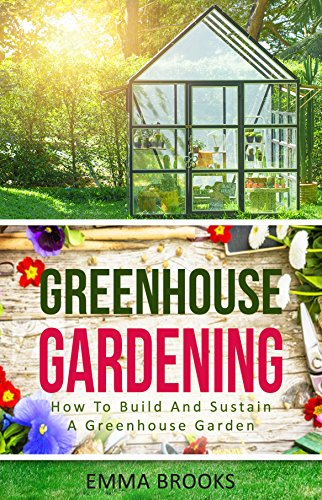 Greenhouse Gardening: How To Build And Sustain A Greenhouse Garden (Beginners Guide, Garden Designs, Flowers, Garden Guide, Vegetables, Fruits, Herbs, Gardening Handbook ) by [Brooks, Emma]