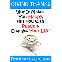 Giving Thanks - Why It Makes You Happy, Fills You With Peace and Changes Your Life! (English Edition)
