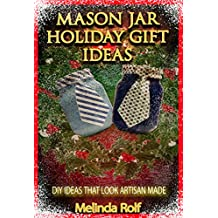 Mason Jar Holiday Gift Ideas:  DIY Ideas That Look Artisan Made: Everything You Need to Know to Create Fun and Unusal Mason Jar Holiday Gifts (The Home Life Series Book 14)