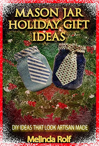 Mason Jar Holiday Gift Ideas:  DIY Ideas That Look Artisan Made: Everything You Need to Know to Create Fun and Unusal Mason Jar Holiday Gifts (The Home Life Series -