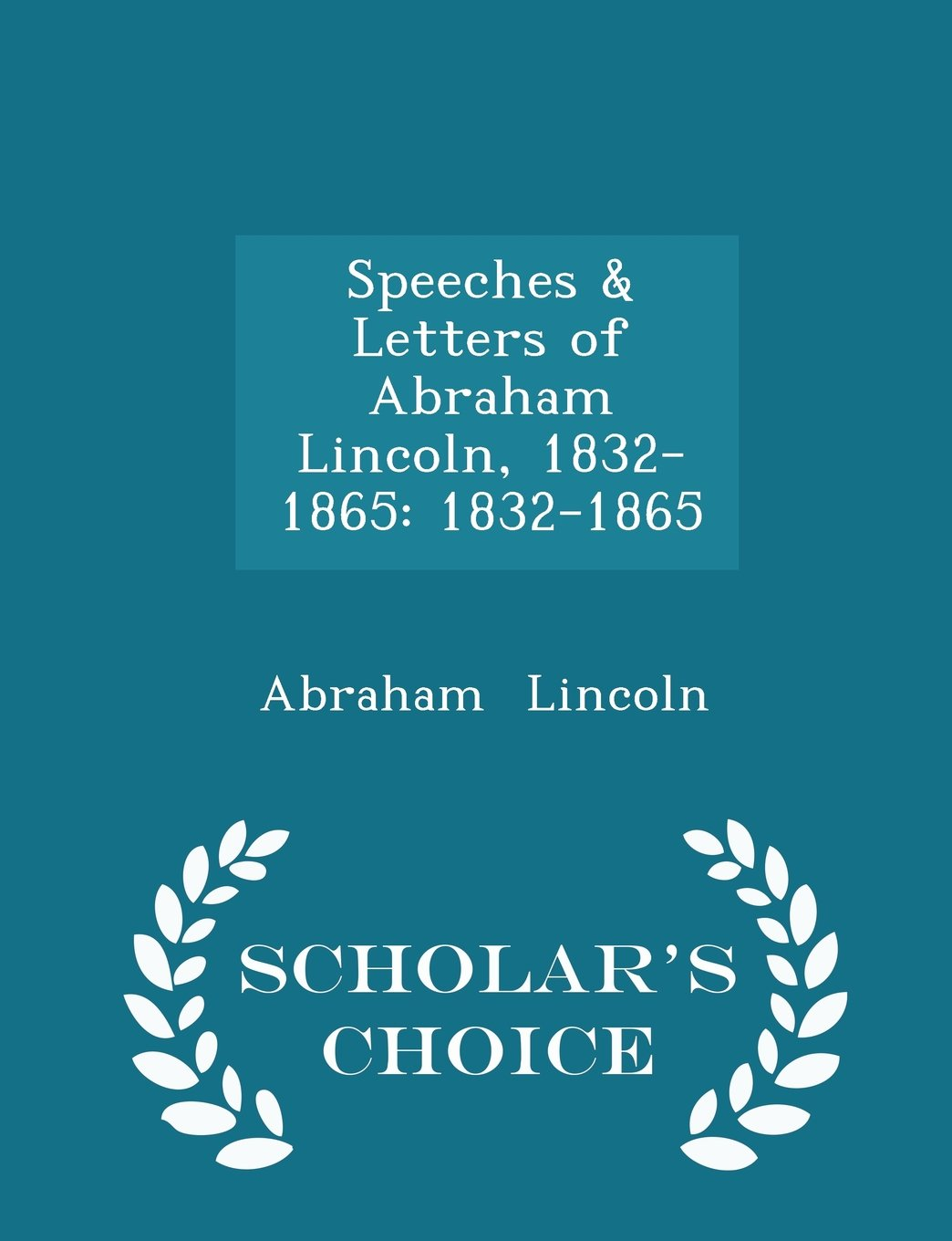 Read Online Speeches & Letters of Abraham Lincoln, 1832-1865: 1832-1865 - Scholar's Choice Edition ebook