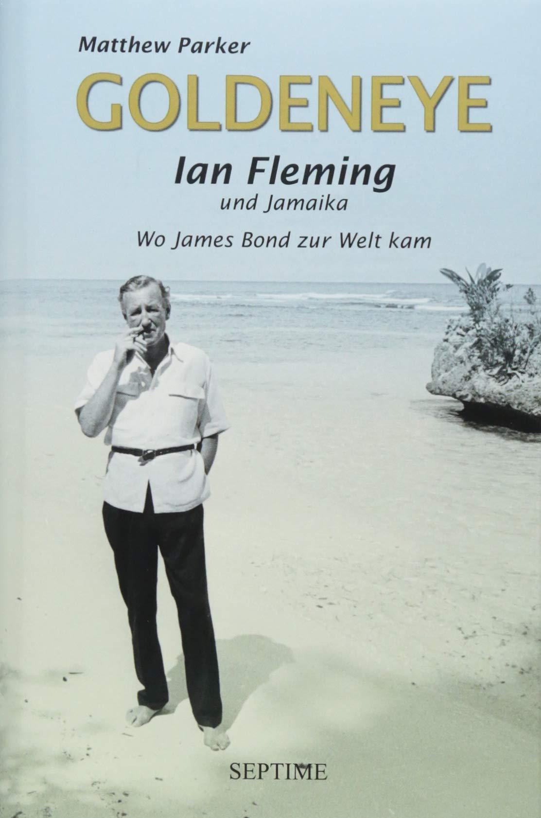 Goldeneye: Ian Fleming und Jamaika - Wo James Bond zur Welt kam Gebundenes Buch – 24. September 2018 Matthew Parker Felix Mayer Septime Verlag 3902711728