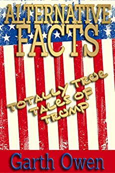 Alternative Facts: Totally True Tales Of Trump by [Owen, Garth]