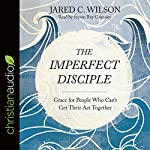 The Imperfect Disciple: Grace for People Who Can't Get Their Act Together | Jared C. Wilson