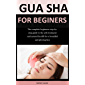 Gua Sha For Beginners: The complete beginners step-by-step guide to the self-treatment and natural facelift for a beautiful and glowing face