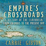 Empire's Crossroads: A History of the Caribbean from Columbus to the Present Day | Carrie Gibson
