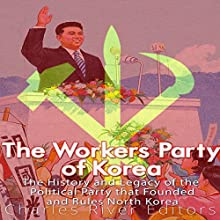The Workers' Party of Korea: The History and Legacy of the Political Party That Founded and Rules North Korea Audiobook by Charles River Editors Narrated by Dan Gallagher
