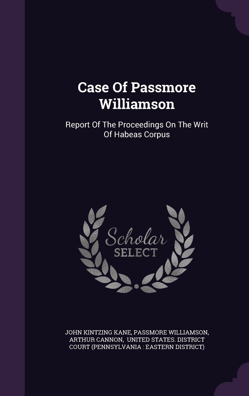 Case Of Passmore Williamson: Report Of The Proceedings On The Writ Of Habeas Corpus pdf epub