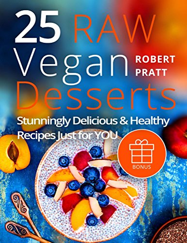25 Raw Vegan Desserts. Stunningly Delicious and Healthy Recipes Just For YOU: Full-color by Robert Pratt