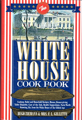 The White House Cookbook: Cooking, Toilet and Household Recipes, Menus, Dinner-Giving, Table Etiquette, Care of the Sick, Health Suggestions, Facts