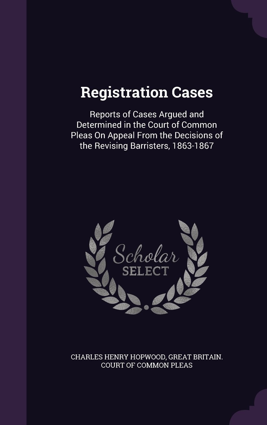 Registration Cases: Reports of Cases Argued and Determined in the Court of Common Pleas on Appeal from the Decisions of the Revising Barristers, 1863-1867 ebook