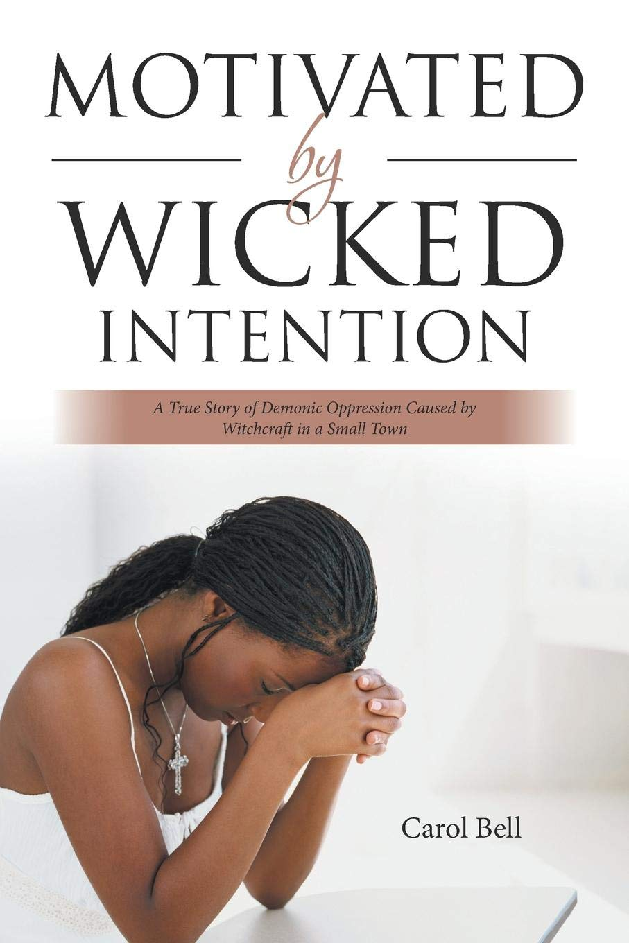 Download Motivated by Wicked Intention: A True Story of Demonic Oppression Caused by Witchcraft in a Small Town PDF