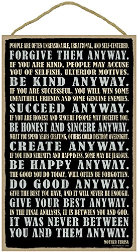 Forgive them anyway. Be kind anyway. Succeed Anyway. Be honest and sincere anyway. Give your best anyway. It was never between you and them anyway. Mother Teresa 10