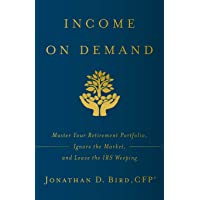 Income on Demand: Master Your Retirement Portfolio, Ignore the Market, and Leave the IRS Weeping