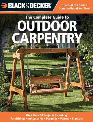 Black & Decker The Complete Guide to Outdoor Carpentry: More than 40 Projects Including: Furnishings – Accessories – Pergolas – Fences – Planters (Black & Decker Complete Guide)