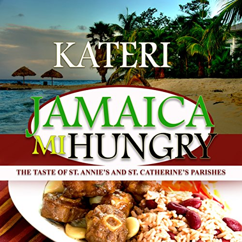JAMAICA MI HUNGRY: THE TASTE OF ST. ANNIE'S AND ST. CATHERINE'S PARISHES by Kateri