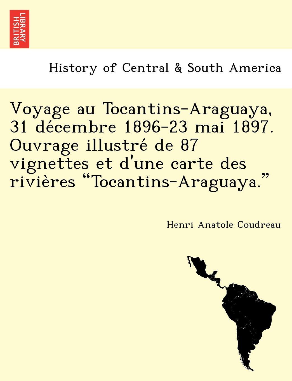 """Download Voyage au Tocantins-Araguaya, 31 décembre 1896-23 mai 1897. Ouvrage illustré de 87 vignettes et d'une carte des rivières """"Tocantins-Araguaya."""" (French Edition) pdf"""