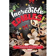 Incredible Edibles!: 40 Gorgeous Gourmet Gifts for Christmas – Homemade for the Holidays