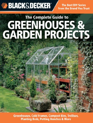 Black & Decker The Complete Guide to Greenhouses & Garden Projects: Greenhouses, Cold Frames, Compost Bins, Trellises, Planting Beds, Potting Benches & More (Black & Decker Complete Guide) (Trellis Structures)