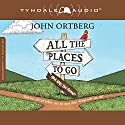 All the Places to Go...How Will You Know?: God Has Placed Before You an Open Door. What Will You Do? Hörbuch von John Ortberg Gesprochen von: Todd Busteed