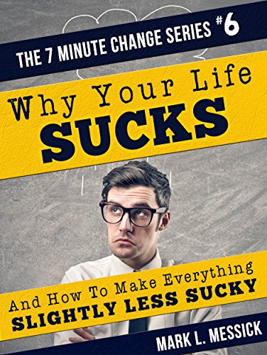 Why Your Life Sucks: And How To Make Everything Slightly Less Sucky (7 Minute Change Book 6)