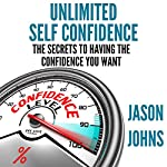 Unlimited Self Confidence: The Secrets to Having the Confidence You Want | Jason Johns