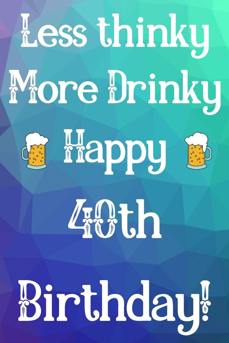 Less Thinky More Drinky Happy 40th Birthday: Funny 40th ...