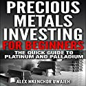 Precious Metals Investing for Beginners: The Quick Guide to Platinum and Palladium Audiobook by Alex Nkenchor Uwajeh Narrated by Annette Martin