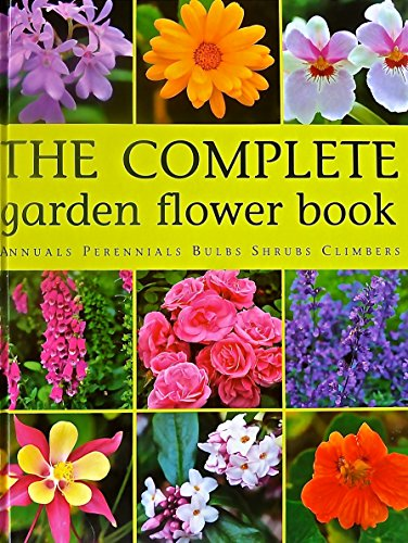 The Complete Garden Flower Book Annuals Perennials Bulbs Shrubs Climbers : How to Grow Over 600 of the Best Performing - Annuals Perennials