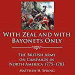 With Zeal and with Bayonets Only: The British Army on Campaign in North America, 1775-1783 | Matthew H. Spring