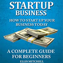START UP BUSINESS: HOW TO START UP YOUR BUSINESS TODAY: A COMPLETE GUIDE FOR BEGINNERS