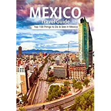 Mexico: 2018 Mexico Travel Guide: Top 100 Things to Do & see in Mexico (Mexico City, Cancun, Yucatan, Los Cac vbos, Oaxaca, Guanajuato, Guadalajara)