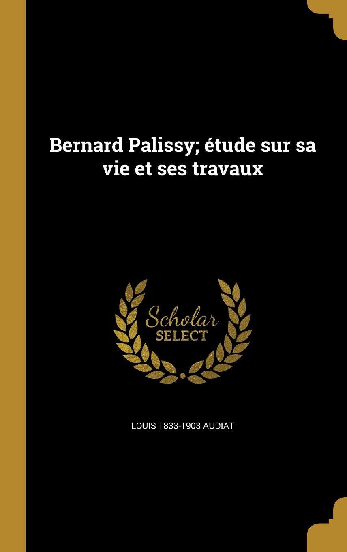 Bernard Palissy; Etude Sur Sa Vie Et Ses Travaux (French Edition) ebook