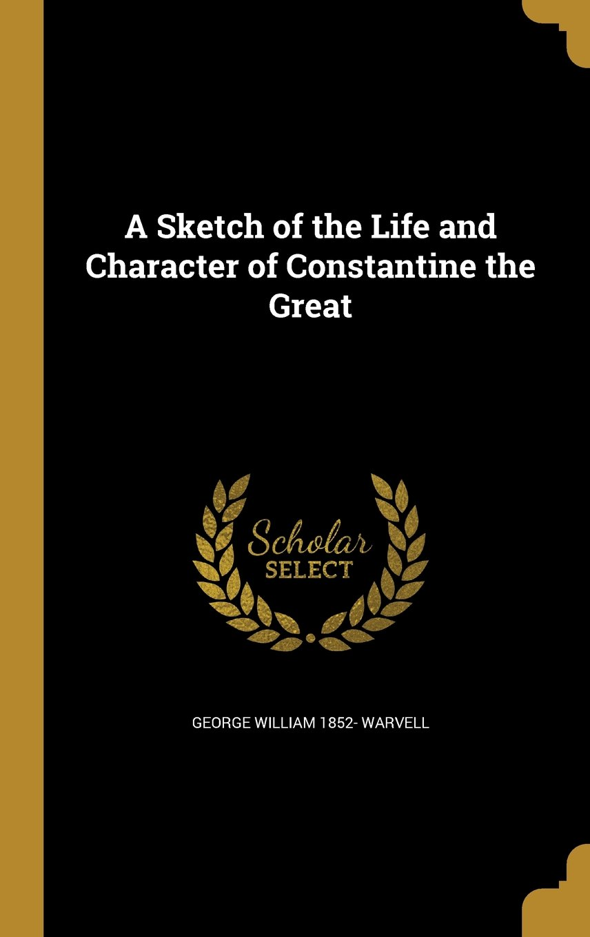 Constantine the Great: A Sketch of His Life and Character