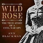 Wild Rose: Rose O' Neale Greenhow, Civil War Spy   Ann Blackman