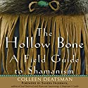 The Hollow Bone: A Field Guide to Shamanism Audiobook by Colleen Deatsman Narrated by Arika Escalona
