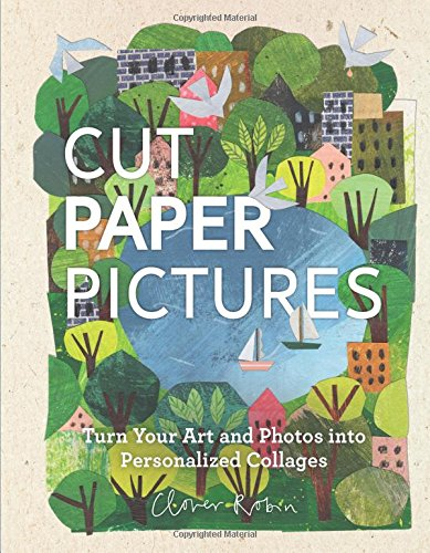 Cut Paper Pictures Turn Your Art and Photos into Personalized Collages [Robin, Clover] (Tapa Dura)