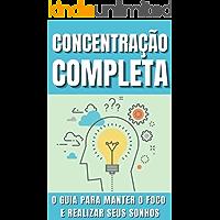 Concentração completa - O guia para manter o foco e realizar seus sonhos