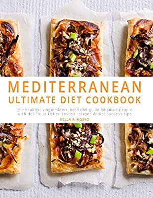 The Ultimate Mediterranean Diet Cookbook: The Healthy Living Mediterranean Diet Guide for Smart People – With Kitchen Tested Recipes & Diet Success Tips