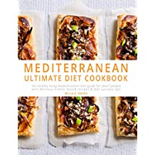 Mediterranean Diet Cookbook: The Healthy Living Mediterranean Diet Guide for Smart People – With Kitchen Tested Recipes & Diet Success Tips (Mediterranean Diet, Mediterranean Diet for Beginners)