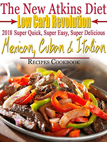 The New Atkins Diet Low Carb Revolution 2018 Super Quick, Super Easy, Super Delicious Mexican, Cuban & Italian Recipes Cookbook by Scott Turner