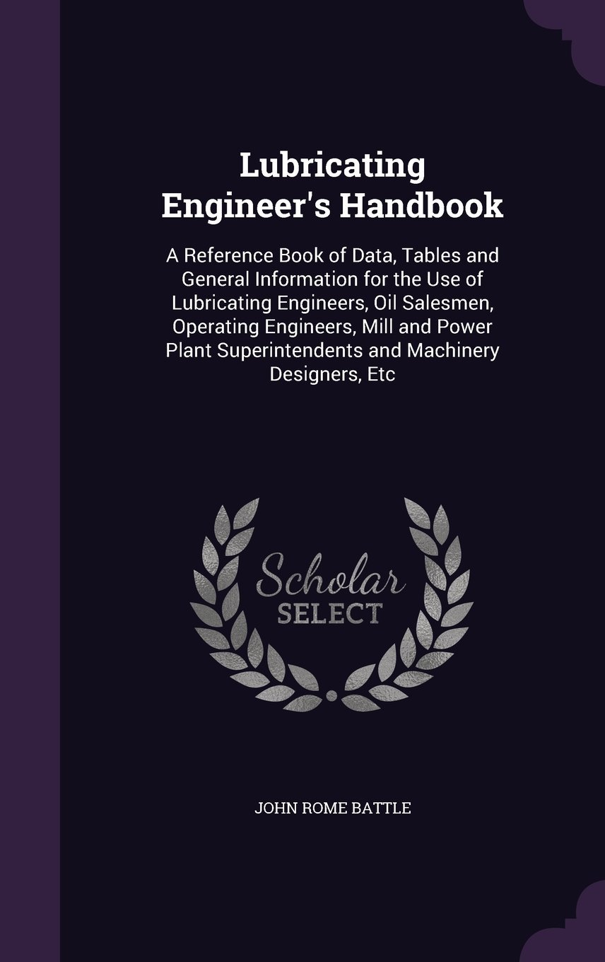 Lubricating Engineer's Handbook: A Reference Book of Data, Tables and General Information for the Use of Lubricating Engineers, Oil Salesmen, ... Superintendents and Machinery Designers, Etc PDF