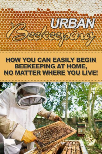 Urban Beekeeping: How you can easily begin beekeeping at home, no matter where you live!