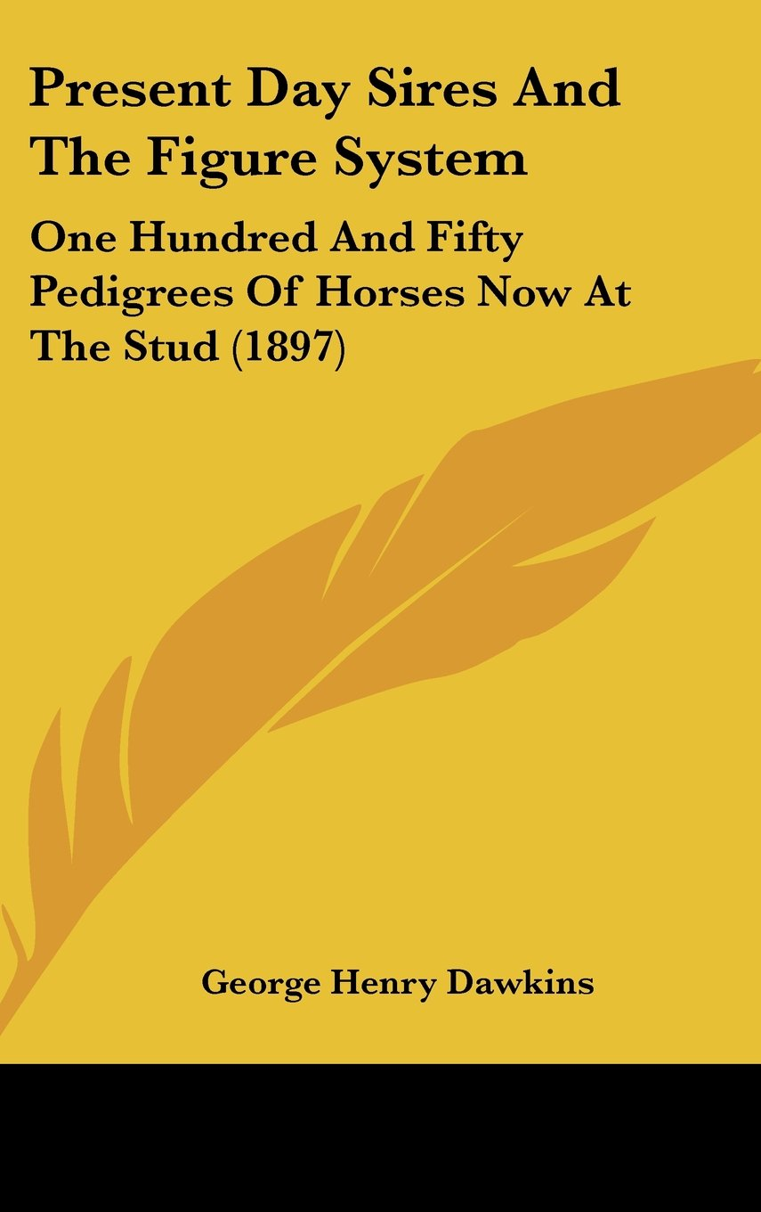 Present Day Sires And The Figure System: One Hundred And Fifty Pedigrees Of Horses Now At The Stud (1897) PDF