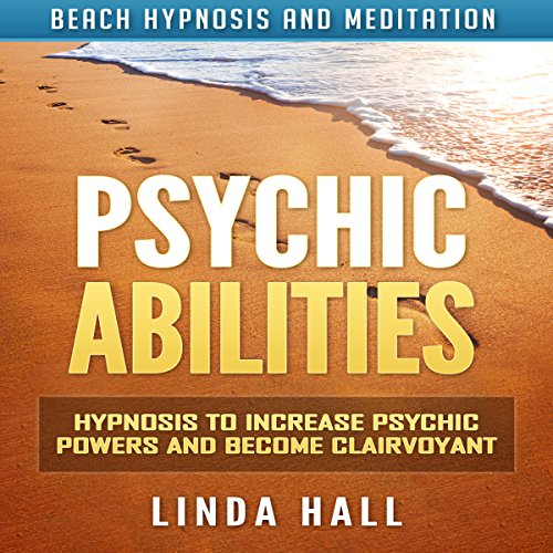 Psychic Abilities: Hypnosis to Increase Psychic Powers and Become Clairvoyant via Beach Hypnosis and Meditation by Linda Hall