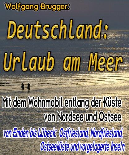 Deutschland: Urlaub am Meer. Mit dem Wohnmobil entlang der Küste von Nordsee und Ostsee - von Emden bis Lübeck. Ostfriesland, Nordfriesland, Ostseeküste und vorgelagerte Inseln