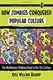 How Zombies Conquered Popular Culture: The Multifarious Walking Dead in the 21st Century (Contributions to Zombie Studies)