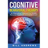 Cognitive Behavioral Therapy - An Alternative Treatment for Greater Personal Happiness and Contentment (Cognitive…