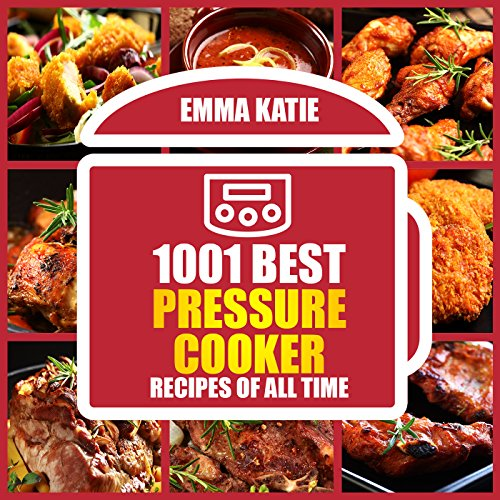 1001 Best Pressure Cooker Recipes of All Time: (Fast and Slow, Slow Cooking, Meals, Chicken, Crock Pot, Instant Pot, Electric Pressure Cooker, Vegan, Paleo, Breakfast, Lunch, Dinner, Healthy Recipes) by Emma Katie