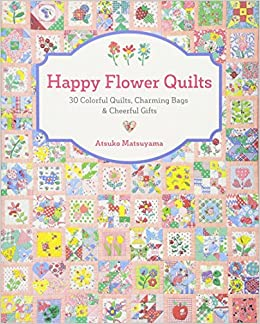 Happy Flower Quilts: 30 Colorful Quilts, Charming Bags And Cheerful Gifts:  Atsuko Matsuyama: 9781940552255: Amazon.com: Books